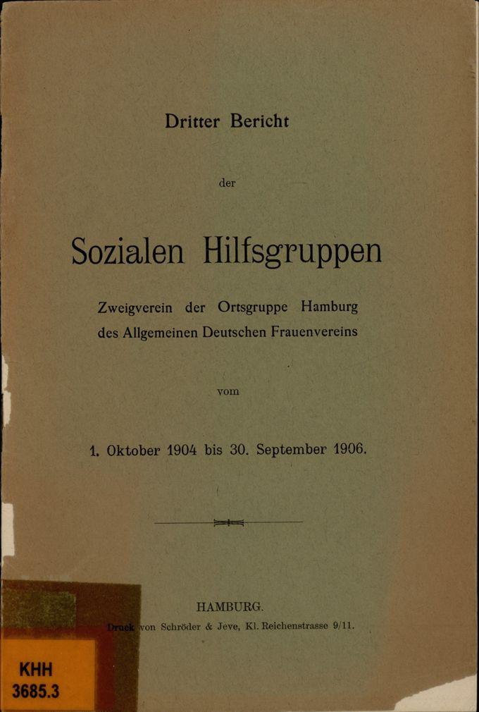 Dritter Bericht der Sozialen Hilfsgruppen, Zweigverein der Ortsgruppe Hamburg des Allgemeinen Deutschen Frauenvereins vom 1. Oktober 1904 bis 30. September 1906